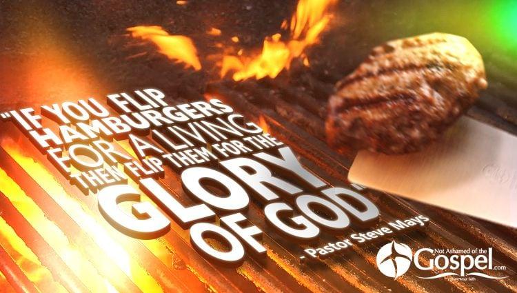 Flip hamburgers for the glory of God Pastor Steve Mays