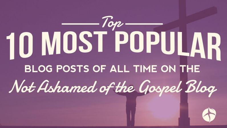 Most popular blog posts of all time not ashamed of the gospel 2014