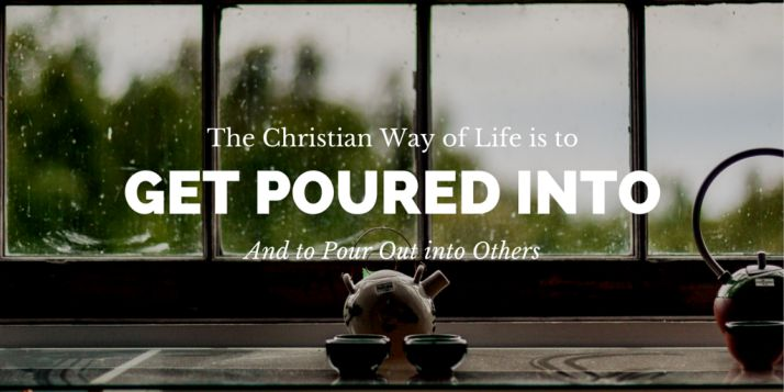 The Christian Way of Life is to pour out and to be poured into