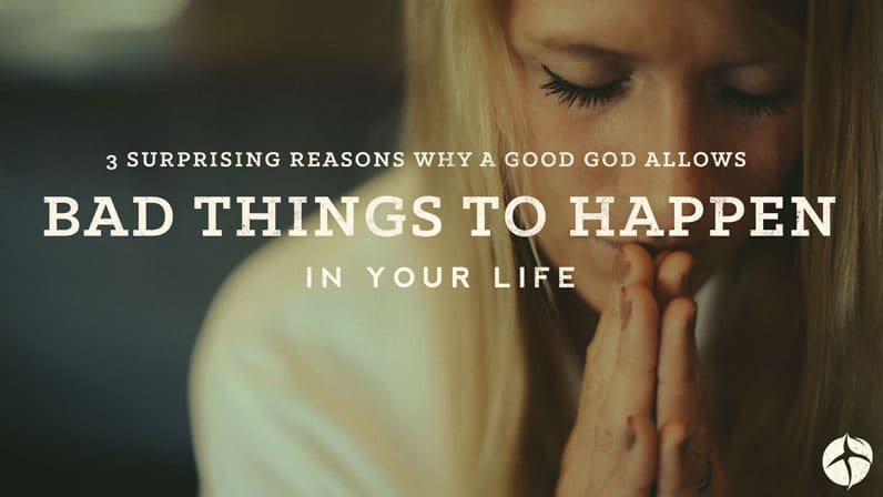 3 Surprising Reasons Why a Good God Allows Bad things to happen in your life