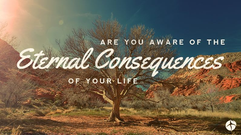 Are you aware of the eternal consequences of your life?